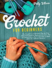 Crochet For Beginners: The Complete and Ultimate Step-by-Step Illustrated Guide For Beginners to Learn How to Crochet like a Pro in less than a Week with the Different Patterns