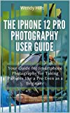 The iPhone 12 Pro Photography User Guide: Your Guide for Smartphone Photography for Taking Pictures like a Pro Even as a Beginner and Mastering the New ... Pro a Complete User Manual (English Edition)