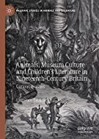 Animals, Museum Culture and Children's Literature in Nineteenth-Century Britain: Curious Beasties (Palgrave Studies in Animals and Literature)