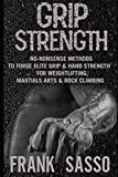 Grip Strength: No-Nonsense Methods To Forge Elite Grip & Hand Strength For Weightlifting, Martials Arts & Rock Climbing