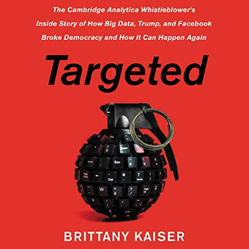 Targeted: The Cambridge Analytica Whistleblower's Inside Story of How Big Data, Trump, and Facebook