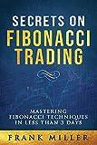 SECRETS ON FIBONACCI TRADING: Mastering Fibonacci Techniques In Less Than 3 Days