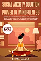 Social Anxiety Solution and Power of Mindfulness 2-in-1 Book: Discover How to Reduce Stress and Clear Your Mind. An Introduction to Meditation and Become Stress Free Forever (Made Easy for Beginners)