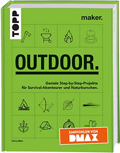 Maker. Outdoor.: Geniale Step-by-Step-Projekte für Survival-Abenteurer und Naturburschen. Empfohlen von DMAX.
