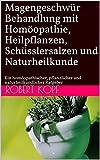 Magengeschwür - Behandlung mit Homöopathie, Heilpflanzen, Schüsslersalzen und Naturheilkunde: Ein homöopathischer, pflanzlicher und naturheilkundlicher Ratgeber