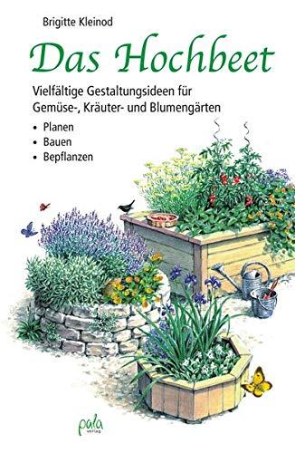 Das Hochbeet: Vielfältige Gestaltungsideen für Gemüse-, Kräuter- und Blumengärten - Planen Bauen Bepflanzen