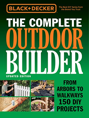 Black & Decker The Complete Outdoor Builder - Updated Edition: From Arbors to Walkways 150 DIY Projects (Black + Decker Complete Guide)