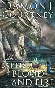 Baptism of Blood and Fire (Dragon Bond Book 1) by [Damon J Courtney]
