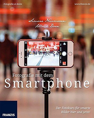 Fotografie mit dem Smartphone: Der Fotokurs für smarte Bilder hier und jetzt! (Fotografie al dente)
