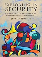Exploring in Security: Towards an Attachment-Informed Psychoanalytic Psychotherapy by Jeremy Holmes(2009-12-05)