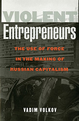 Violent Entrepreneurs: The Use of Force in the Making of Russian Capitalism