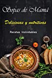 SOPAS DE MAMÁ: LIBRO DE RECETAS DELICIOSAS Y NUTRITIVAS E INOLVIDABLES.BAJAN DE PESO. DESINTOXICAN EL CUERPO.