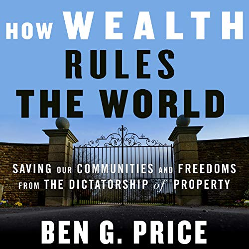 How Wealth Rules the World: Saving Our Communities and Freedoms from the Dictatorship of Property                   By:                                                                                                                                 Ben G. Price                               Narrated by:                                                                                                                                 Sean Pratt                      Length: 6 hrs and 22 mins     Not rated yet     Overall 0.0