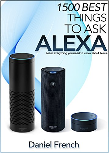 Alexa: 1500 Best Things to Ask Alexa: Learn everything you need to know about Alexa (English Edition)