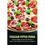 Italian Style Pizza: Learn To Make An Awesome Pizza To Amaze Your Family Or Your Guests At Dinner: How To Make Italian Pizza At Home (English Edition)