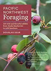 Pacific Northwest Foraging 120 Wild and Flavorful Edibles from Alaska Blueberries to Wild Hazelnuts