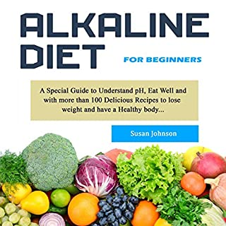 Alkaline Diet for Beginners     A Special Guide to Understand pH, Eat Well and with More Than 100 Delicious Recipes to Lose Weight and Have a Healthy Body...              By:                                                                                                                                 Susan Johnson                               Narrated by:                                                                                                                                 Catherine O'Connor                      Length: 3 hrs and 20 mins     50 ratings     Overall 5.0