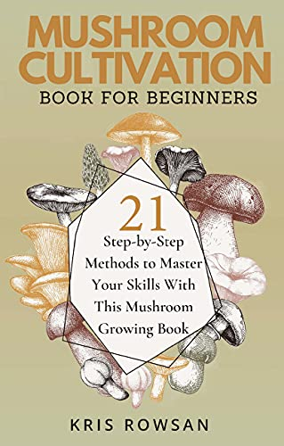 Mush Love Mushroom Cultivation: 21 Step-by-Step Methods to Master Your Mushroom Growing Skills in as Little as 4 Weeks