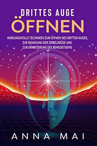 Drittes Auge öffnen: Wirkungsvolle Techniken zum Öffnen des Dritten Auges, zur Reinigung der Zirbeldrüse und zur Erweiterung des Bewusstseins