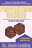 Preventing Cancer: Helping to Cure Cancer, Critical Life-Saving Cancer Therapies - Not Prescribed with Conventional Cancer Treatment