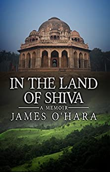 In The Land Of Shiva: A Memoir by [James O'Hara]