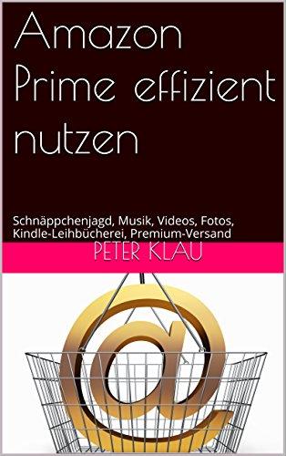 Amazon Prime effizient nutzen: Schnäppchenjagd, Musik, Videos, Fotos, Kindle-Leihbücherei, Premium-Versand