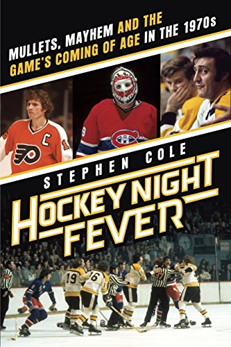 Hockey Night Fever: Mullets, Mayhem and the Game's Coming of Age in the 1970s
