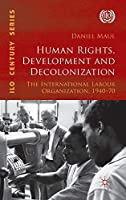 Human Rights, Development and Decolonization: The International Labour Organization, 1940-70 (International Labour Organization (ILO) Century Series)