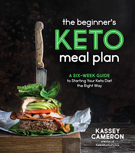 The Beginner's Keto Meal Plan: A Six-Week Guide to Starting Your Keto Diet the Right Way