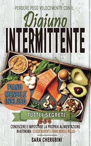 Perdere Peso Velocemente con il DIGIUNO INTERMITTENTE: Tutti i Segreti Per Conoscere e Impostare la Propria Alimentazione in Autonomia. SCHEDE NUTRIENTI E PIANO MENSILE INCLUSI
