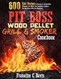 Pit Boss Wood Pellet Grill & Smoker Cookbook: 600 Epic Recipes To Become An Undeniable Pitmaster And Make Your Neighbors Jealous. The Must-Have Bible For Beginners