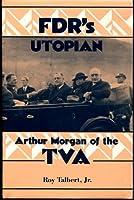 Fdr's Utopian: Arthur Morgan of the Tva