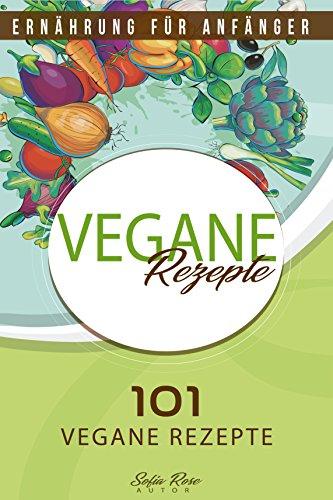 Vegan: Vegane Rezepte - 101 vegane Rezepte Ernährung für Anfänger (Vegan Kochbuch, vegane Ernährung, vegan kochen)