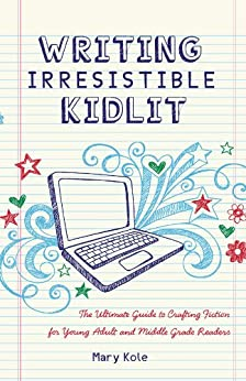 Writing Irresistible Kidlit: The Ultimate Guide to Crafting Fiction for Young Adult and Middle Grade Readers by [Mary Kole]