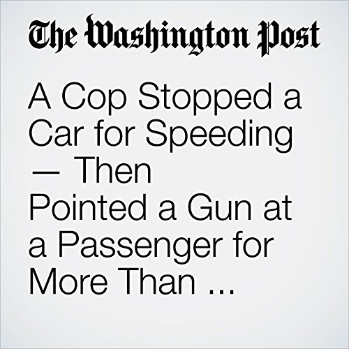 A Cop Stopped a Car for Speeding — Then Pointed a Gun at a Passenger for More Than 9 Minutes copertina