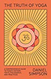 The Truth of Yoga - A Comprehensive Guide to Yoga's History, Texts, Philosophy, and Practices