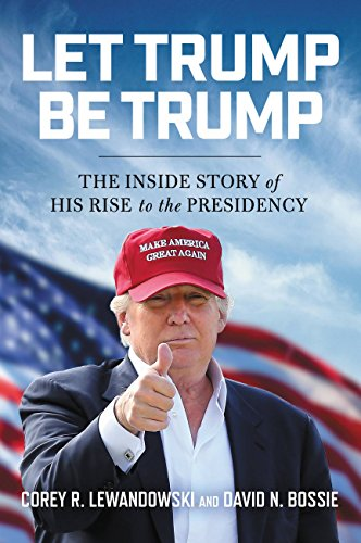 Let Trump Be Trump: The Inside Story of His Rise to the Presidency (English Edition)