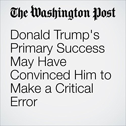 Donald Trump's Primary Success May Have Convinced Him to Make a Critical Error cover art