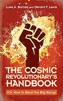 The Cosmic Revolutionary's Handbook: (Or: How to Beat the Big Bang) by [Luke A. Barnes, Geraint F. Lewis]