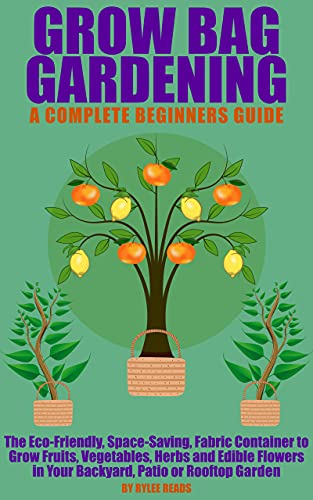 Grow Bag Gardening - A Complete Beginners Guide: The Eco-Friendly, Space-Saving, Fabric Container to Grow Fruits, Vegetables, Herbs & Edible Flowers in ... Patio or Rooftop Garden. (English Edition)