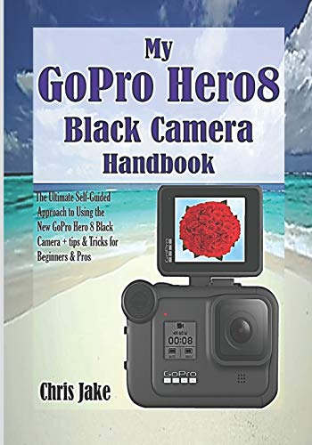 My GoPro Hero8 Black Camera Handbook: The Ultimate Self-Guided Approach to Using the New GoPro Hero 8 Black Camera + Tips & Tricks for Beginners & Pros