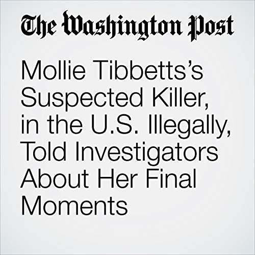 Mollie Tibbetts's Suspected Killer, in the U.S. Illegally, Told Investigators About Her Final Moments copertina