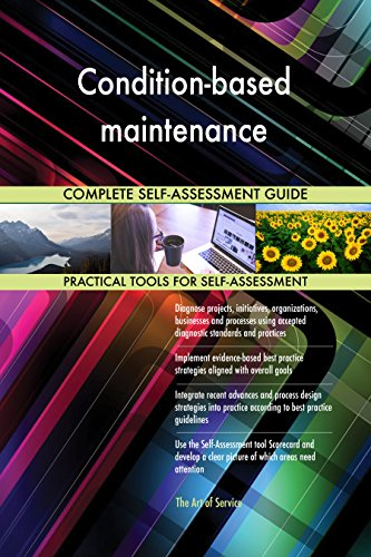 Condition-based maintenance All-Inclusive Self-Assessment - More than 680 Success Criteria, Instant Visual Insights, Comprehensive Spreadsheet Dashboard, Auto-Prioritized for Quick Results