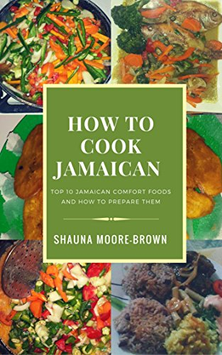 How to Cook Jamaican: Top 10 Jamaican Comfort Foods & How to prepare them (How to cook like a chef Book 1)