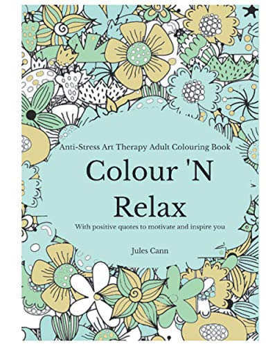 Colour 'N Relax: Anti-Stress Art Therapy Adult Colouring Book, With Positive Quotes to Motivate And Inspire You