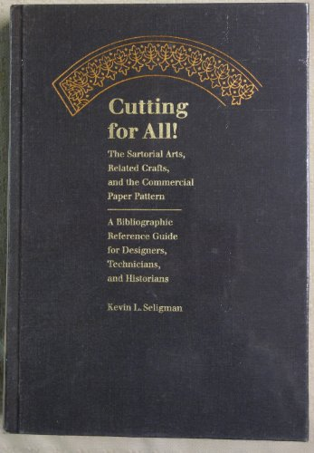 Cutting for All! : the Sartorial Arts, Related Crafts, and the Commerical Paper Pattern: a Bibliographic Reference Guide......