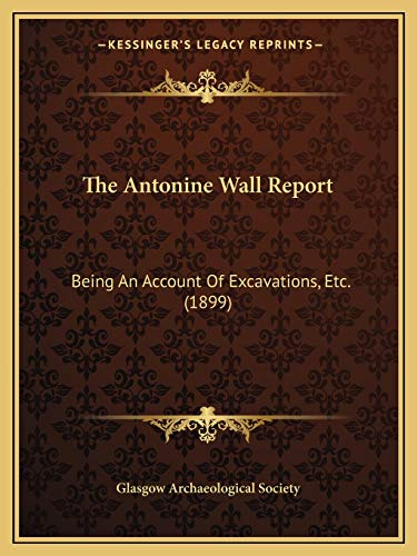 The Antonine Wall Report: Being An Account Of Excavations, Etc. (1899)