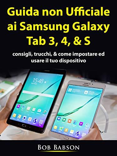 Guida non ufficiale ai Samsung Galaxy Tab 3, 4, & S: consigli, trucchi, & come impostare ed usare il tuo dispositivo (Italian Edition)