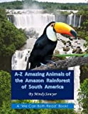 A-Z Amazing Animals of the Amazon Rainforest of South America: Fun facts and big colorful pictures of awesome animals that live in the South American ... (Amazing Animals of the World A-Z) (Volume 1)
