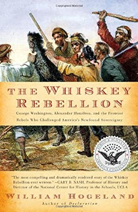 The Whiskey Rebellion: George Washington, Alexander Hamilton, and the Frontier Rebels Who Challenged Americas Newfound Sovereignty
